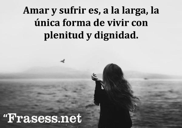 Frases de la vida es dura - Amar y sufrir es, a la larga, la única forma de vivir con plenitud y dignidad.