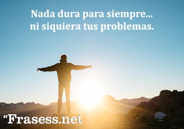 Frases de la vida es dura - Nada dura por siempre... ni siquiera tus problemas.