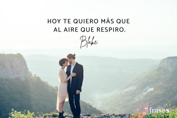 Frases de Blake - Hoy te quiero más que al aire que respiro.