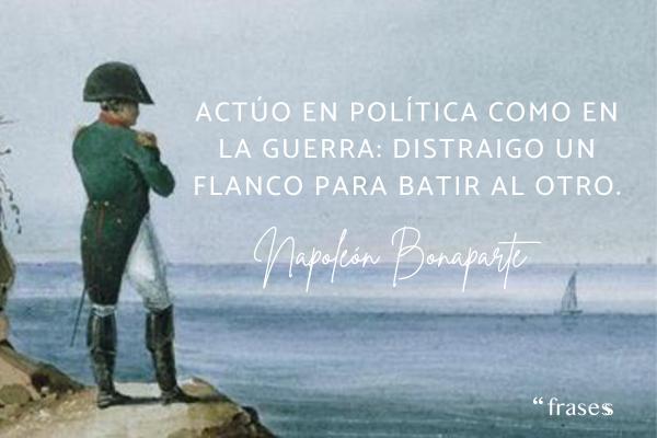 Frases de Napoleón Bonaparte - Actúo en política como en la guerra: distraigo un flanco para batir al otro.