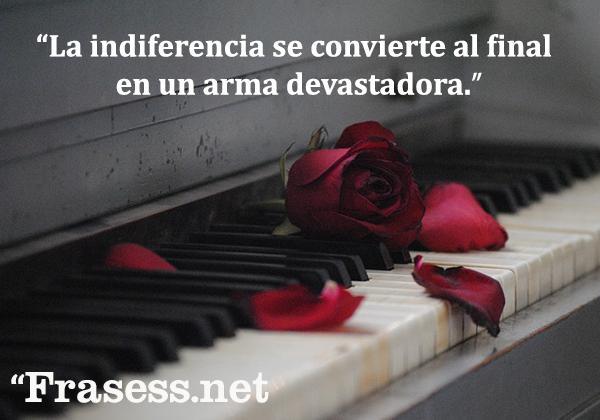 Frases sobre la indiferencia - La indiferencia se convierte al final en un arma devastadora.