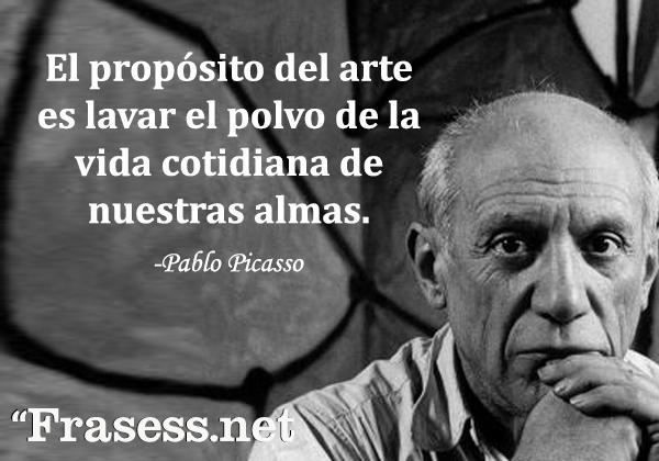 Frases de Picasso - El propósito del arte es lavar el polvo de la vida cotidiana de nuestras almas.
