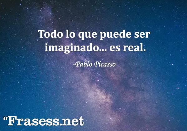 Frases de Picasso - Todo lo que puede ser imaginado es real.