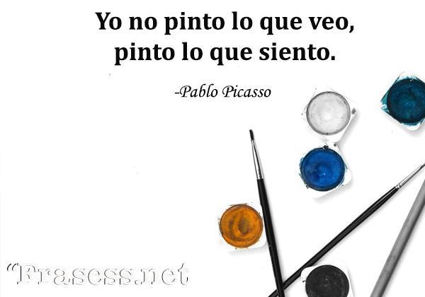 Frases de Picasso - Yo no pinto lo que veo, pinto lo que siento.