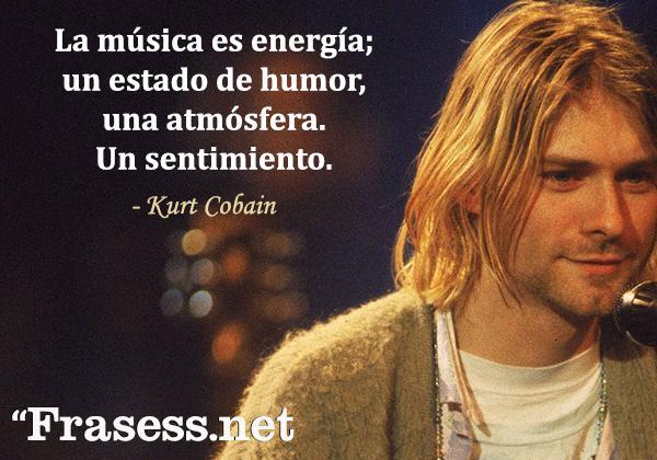 Frases de Kurt Cobain - La música es energía; un estado de humor, una atmósfera. Un sentimiento.
