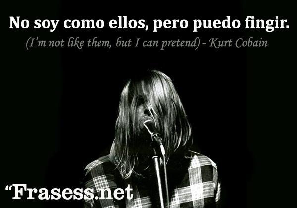 Frases de Kurt Cobain - No soy como ellos, pero puedo fingir... (I'm not like them, but I can pretend)