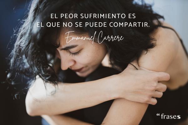 Frases de sufrimiento - El peor sufrimiento es el que no se puede compartir.