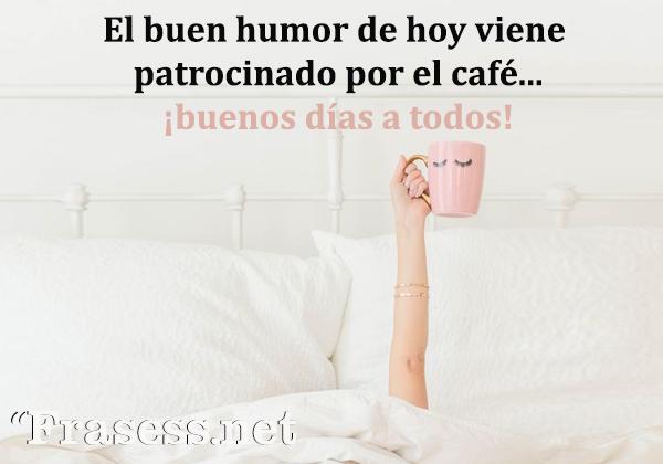 Mensajes y frases de buenos días, amor - El buen humor de hoy viene patrocinado por el café... ¡buenos días a todos!