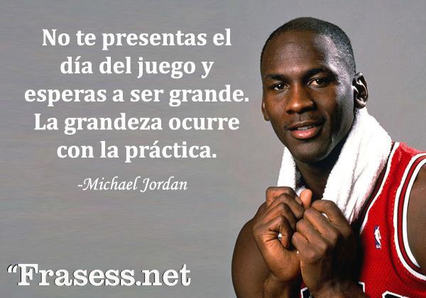 Frases de Michael Jordan - No te presentas el día del juego y esperas a ser grande. La grandeza ocurre con la práctica.