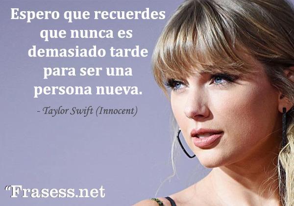 Frases de Taylor Swift - Espero que recuerdes que nunca es tarde para ser una persona nueva.