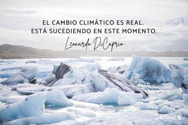 Frases de Leonardo Dicaprio - El cambio climático es real. Está sucediendo en este momento.