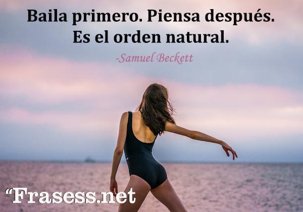 Frases de baile - Baila primero. Piensa después. Es el orden natural.