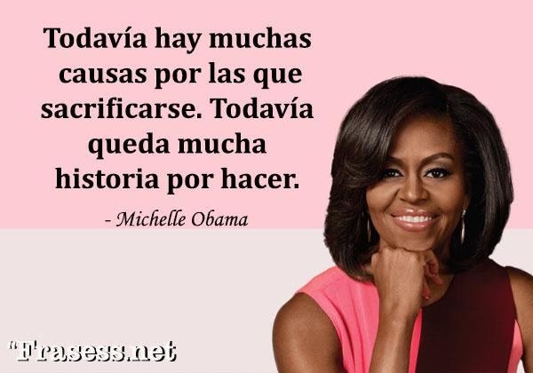 Frases de Michelle Obama - Todavía hay muchas causas por las que sacrificarse. Todavía queda mucha historia por hacer.