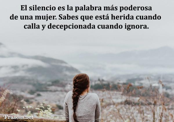 Frases sobre el silencio - El silencio es la palabra más poderosa de una mujer. Sabes que está herida cuando calla y decepcionada cuando ignora.
