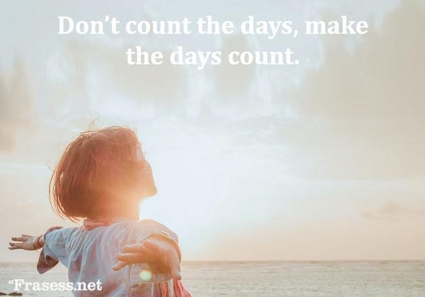 Frases de felicidad y alegría - Don't count the days, make the days count. (No cuentes los días, haz que los días cuenten)