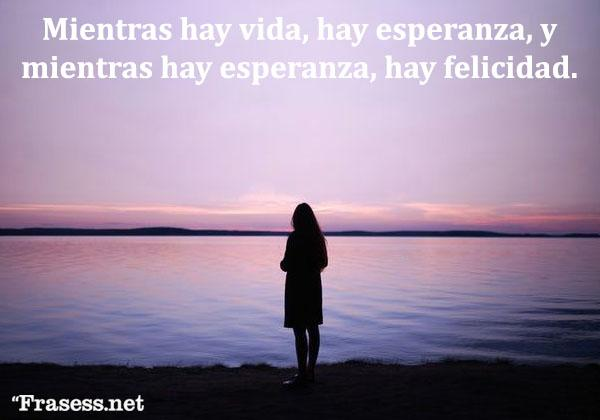Frases de felicidad y alegría - Mientras hay vida, hay esperanza, y mientras hay esperanza, hay felicidad.
