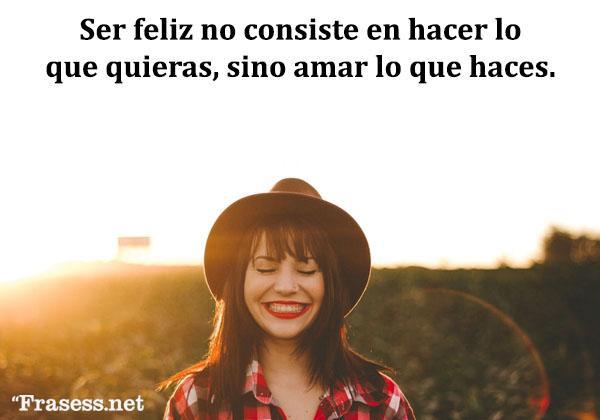 Frases de felicidad y alegría - Ser feliz no consiste en hacer lo que quieras, sino amar lo que haces.