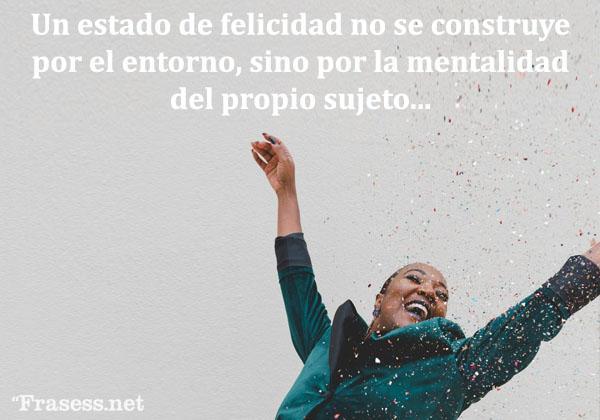 Frases de felicidad y alegría - Un estado de felicidad no se constituye por el entorno, sino por la mentalidad del propio sujeto.