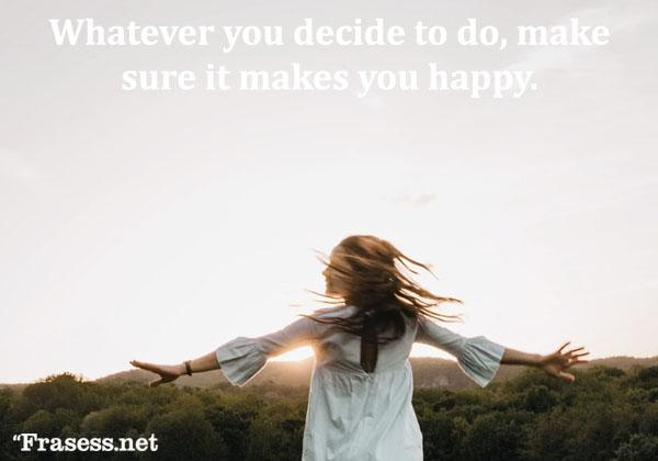 Frases de felicidad y alegría - Whatever you decide to do, make sure it makes you happy. (Lo que sea que quieras hacer, asegúrate de que te haga feliz)