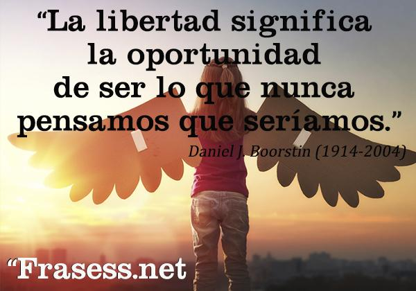 Frases de libertad - La libertad significa la oportunidad de ser lo que nunca pensamos que seríamos.