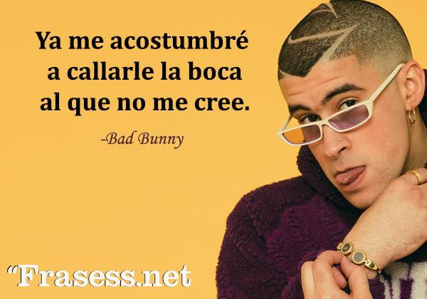 Frases de Bad Bunny - Ya me acostumbré a callarle la boca al que no me cree.