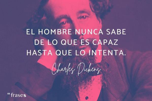 Frases de Charles Dickens - El hombre nunca sabe de lo que es capaz hasta que lo intenta.