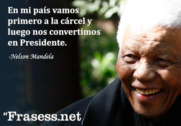 Frases de Nelson Mandela - En mi país vamos primero a la cárcel y luego nos convertimos en Presidente.