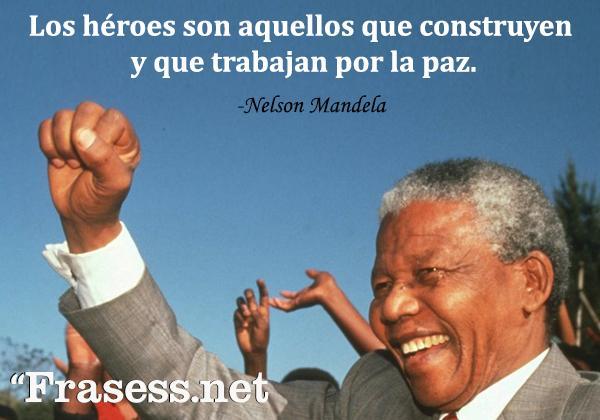 Frases de Nelson Mandela - Los héroes son aquellos que construyen y que trabajan por la paz.