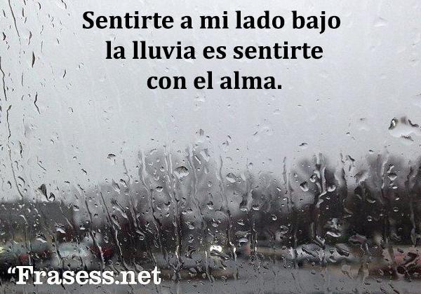 Frases de lluvia - Sentirte a mi lado bajo la lluvia es sentirte con el alma.