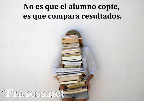 Frases motivadoras para estudiar - No es que el alumno copie, es que compara resultados.