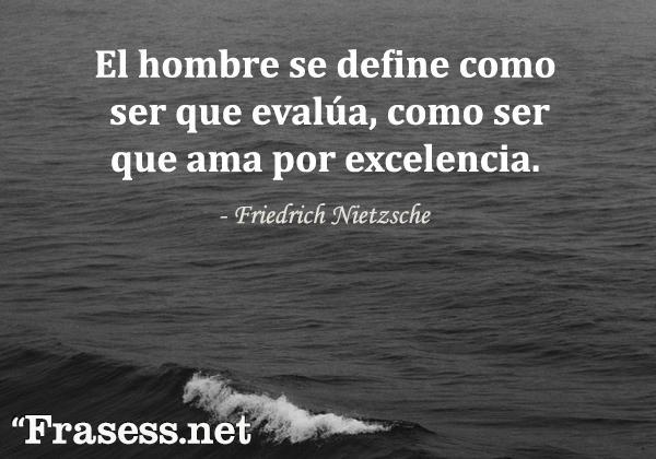 Frases sobre Nietzsche - El hombre se define como ser que evalúa, como ser que ama por excelencia.
