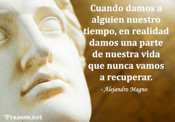 Frases de Alejandro Magno - Cuando damos a alguien nuestro tiempo, en realidad damos una parte de nuestra vida que nunca vamos a recuperar.