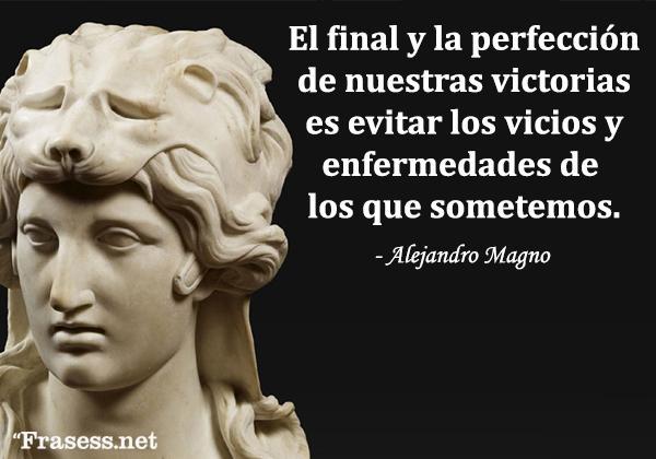 Frases de Alejandro Magno - El final y la perfección de nuestras victorias es evitar los vicios y enfermedades de los que sometemos.