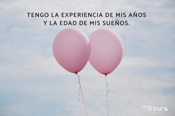 Frases sobre cumplir años - Tengo la experiencia de mis años y la edad de mis sueños.