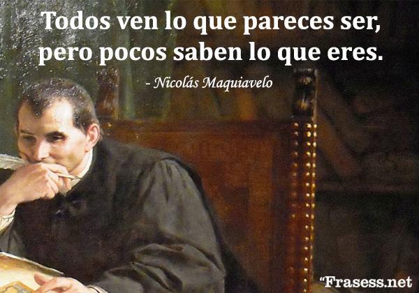 Frases de Maquiavelo - Los hombres, en general, juzgan más con los ojos que con las manos. Todos pueden ver, pero pocos tocar. Todos ven lo que pareces ser, pero pocos saben lo que eres; y estos pocos no se atreven a oponerse a la opinión de la mayoría, que se escuda detrás de la majestad del Estado.