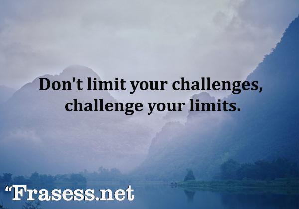 Frases motivadoras cortas y bonitas - Don't limit your challenges, challenge your limits. (No limites tus retos. Pon retos a tus límites)
