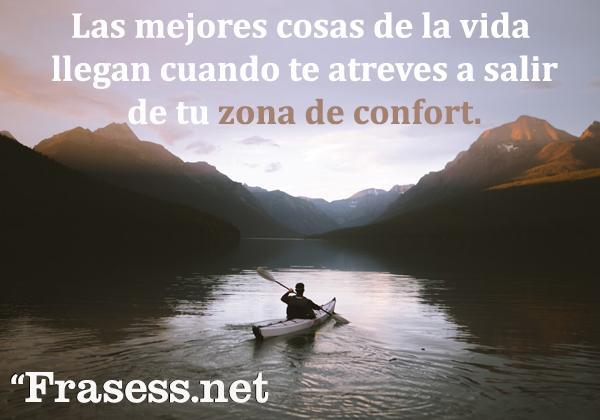 Frases motivadoras cortas y bonitas - Las mejores cosas de la vida llegan cuando te atreves a salir de tu zona de confort.