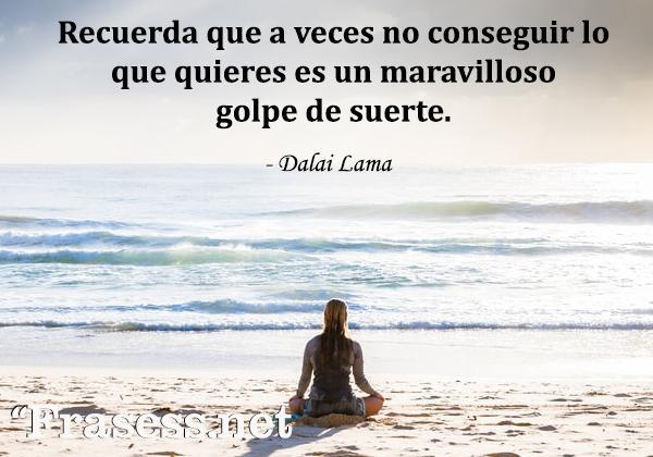 Frases zen - Recuerda que a veces no conseguir lo que quieres es un maravilloso golpe de suerte.