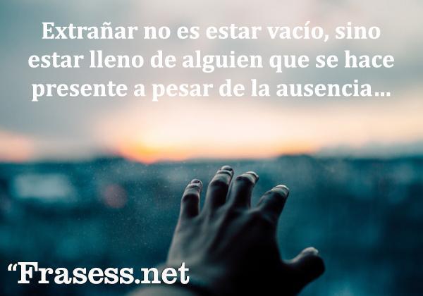 Frases de extrañar - Extrañar no es estar vacío, sino estar lleno de alguien que se hace presente a pesar de la ausencia…