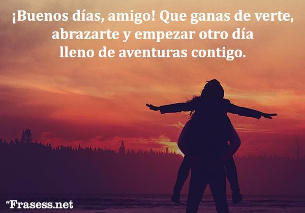 Frases de buenos días para una amiga o amigo - ¡Buenos días, amigo! Que ganas de verte, abrazarte y empezar otro día lleno de aventuras contigo.