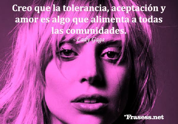 Frases de Lady Gaga - Creo que la tolerancia, aceptación y amor es algo que alimenta a todas las comunidades.