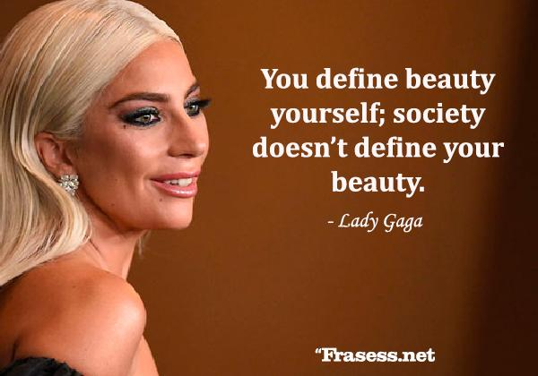 Frases de Lady Gaga - You define beauty yourself; society doesn't define your beauty. (Tú misma defines la belleza, la sociedad no define tu belleza).