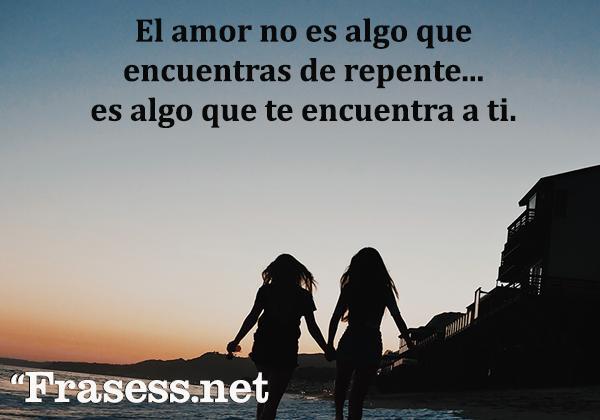 Frases de San Valentín - El amor no es algo que encuentres de repente, es algo que te encuentra a ti.