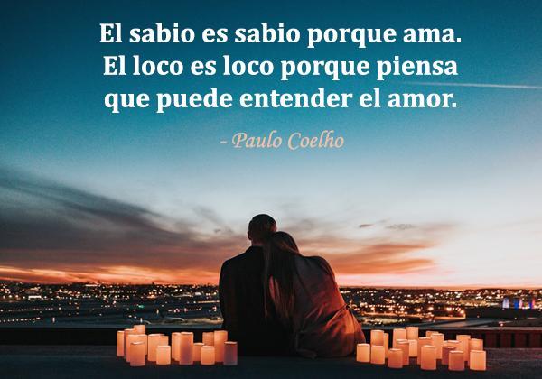 Frases de San Valentín - El sabio es sabio porque ama. El loco es loco porque piensa que puede entender el amor.