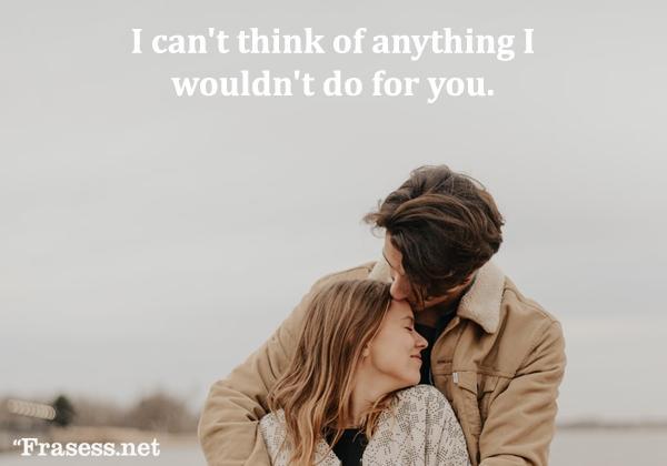 Frases de San Valentín - I can't think of anything I wouldn't do for you. (No puedo pensar ni en una cosa que no haría por ti)