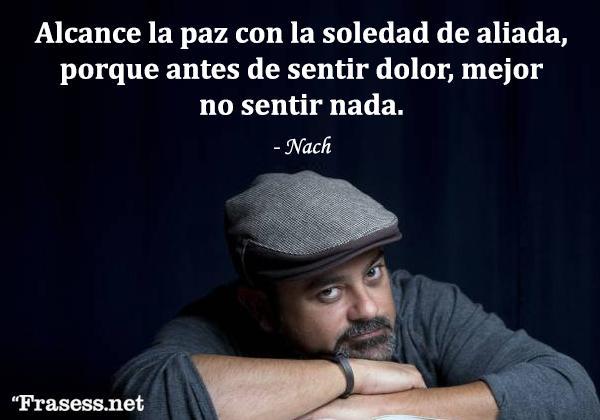 Frases de Nach - Alcance la paz con la soledad de aliada, porque antes de sentir dolor, mejor no sentir nada.