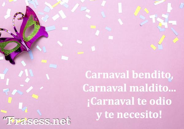 Frases de Carnaval - Carnaval bendito, carnaval maldito. Carnaval te odio y te necesito.