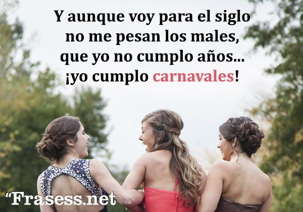Frases de Carnaval - Y aunque voy para el siglo no me pesan los males, que yo no cumplo años, yo cumplo carnavales.