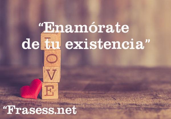 Frases de amor propio - Enamórate de tu existencia.