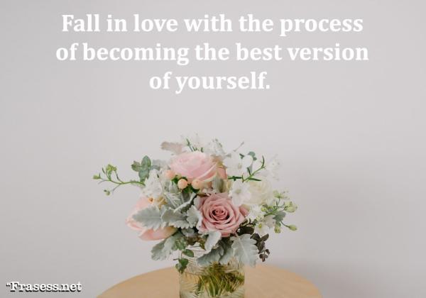 Frases de amor propio - Fall in love with the process of becoming the best version of yourself. (Enamórate del proceso de ser la mejor versión de ti mismo)